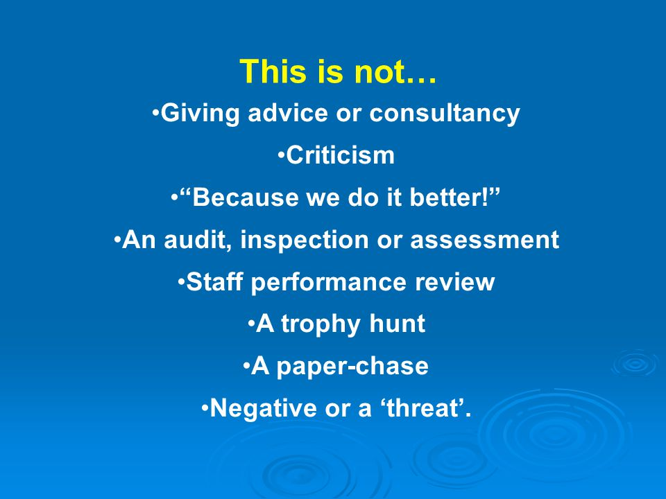 Giving advice or consultancy Criticism Because we do it better! An audit, inspection or assessment Staff performance review A trophy hunt A paper-chase Negative or a 'threat'.