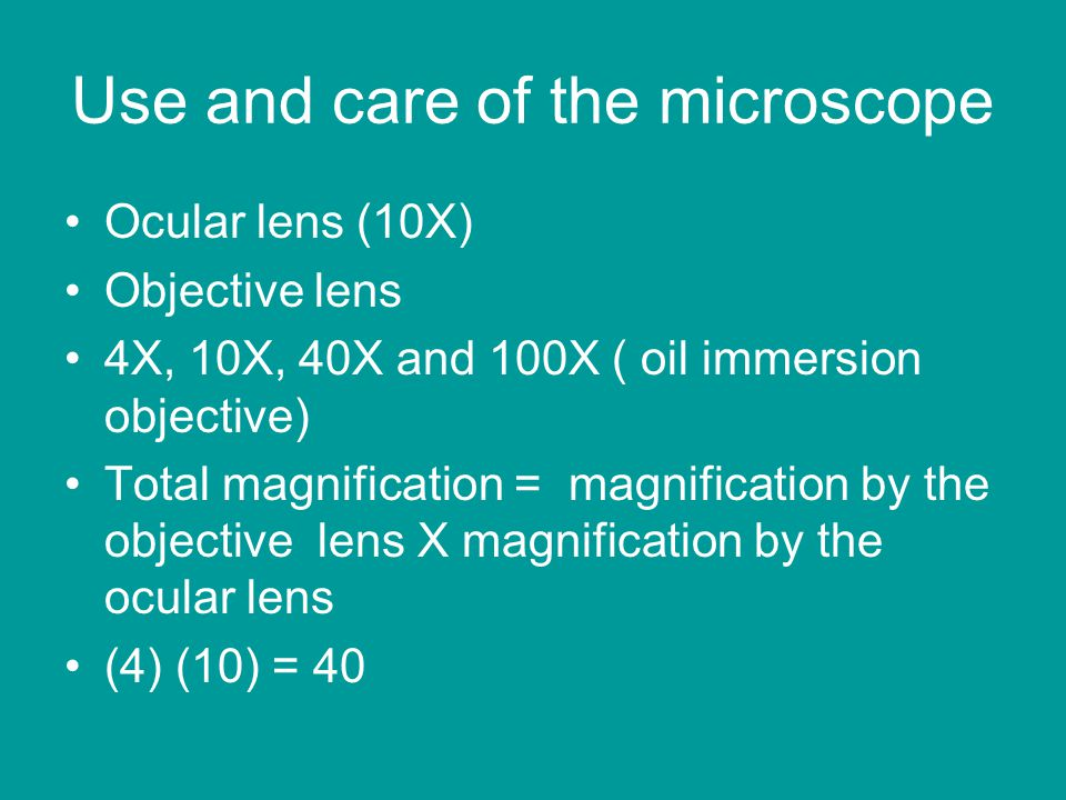 Use and care of the microscope Ocular lens (10X) Objective lens 4X, 10X, 40X and 100X ( oil immersion objective) Total magnification = magnification by the objective lens X magnification by the ocular lens (4) (10) = 40