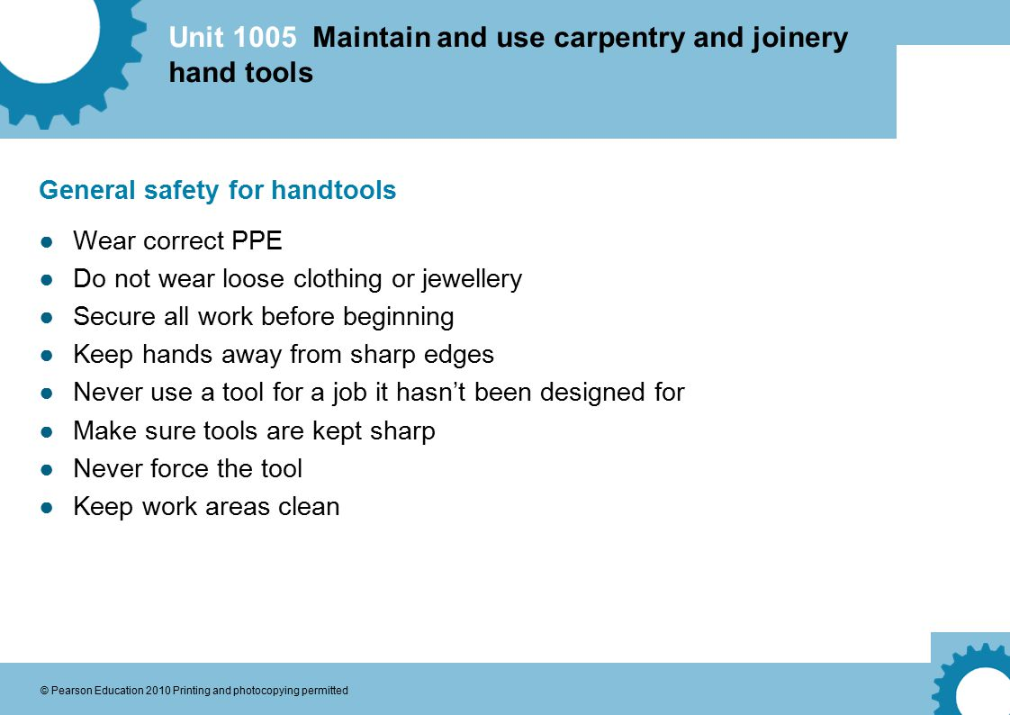 Unit 1005 Maintain and use carpentry and joinery hand tools © Pearson Education 2010 Printing and photocopying permitted General safety for handtools ●Wear correct PPE ●Do not wear loose clothing or jewellery ●Secure all work before beginning ●Keep hands away from sharp edges ●Never use a tool for a job it hasn't been designed for ●Make sure tools are kept sharp ●Never force the tool ●Keep work areas clean
