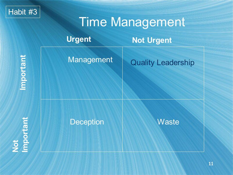 11 Habit #3 Time Management Urgent Not Urgent NotImportant Important Management DeceptionWaste Quality Leadership