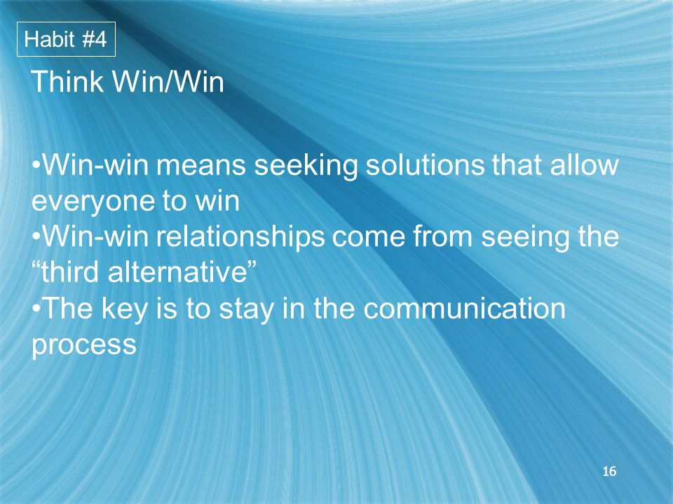 16 Win-win means seeking solutions that allow everyone to win Win-win relationships come from seeing the third alternative The key is to stay in the communication process Habit #4 Think Win/Win