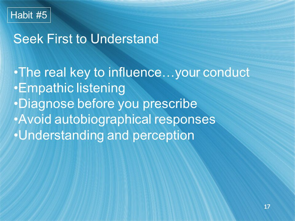 17 Seek First to Understand The real key to influence…your conduct Empathic listening Diagnose before you prescribe Avoid autobiographical responses Understanding and perception Habit #5