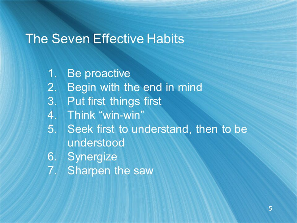 5 The Seven Effective Habits 1.Be proactive 2.Begin with the end in mind 3.Put first things first 4.Think win-win 5.Seek first to understand, then to be understood 6.Synergize 7.Sharpen the saw
