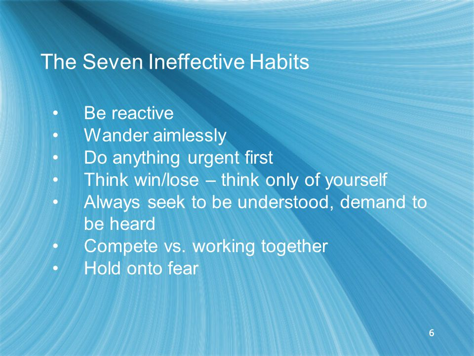 6 The Seven Ineffective Habits Be reactive Wander aimlessly Do anything urgent first Think win/lose – think only of yourself Always seek to be understood, demand to be heard Compete vs.