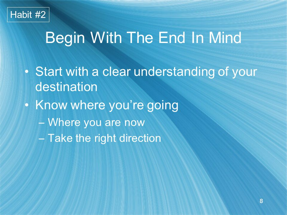8 Begin With The End In Mind Start with a clear understanding of your destination Know where you're going –Where you are now –Take the right direction Habit #2