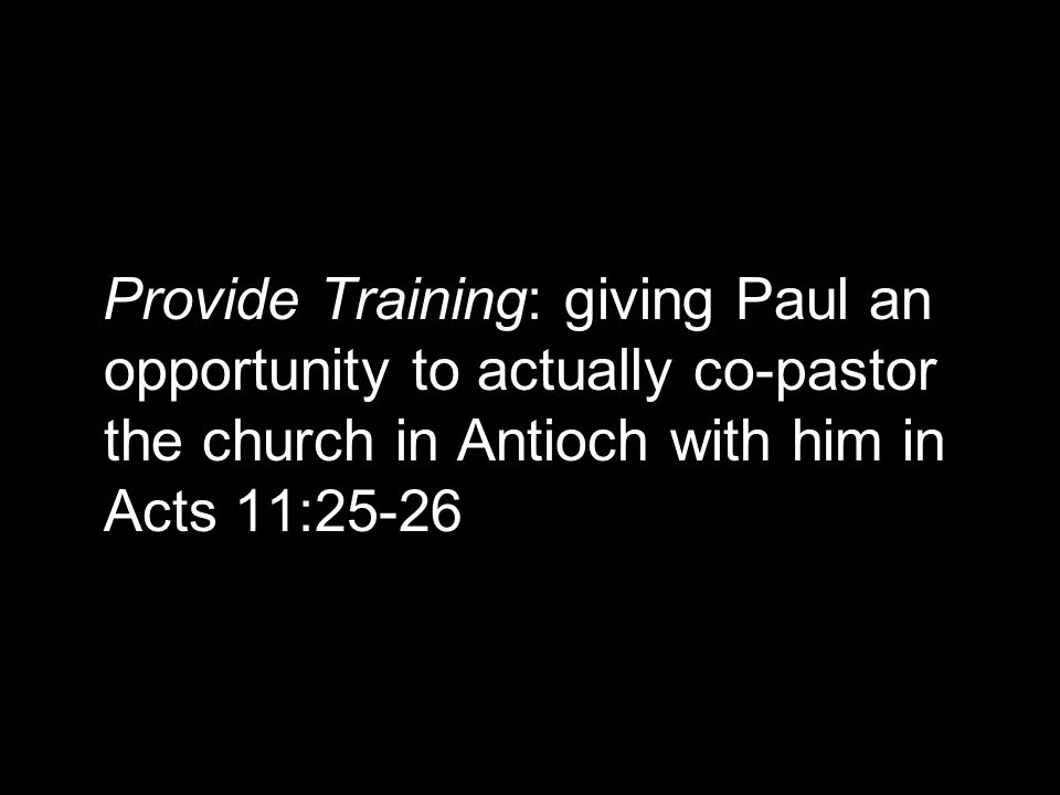 Provide Training: giving Paul an opportunity to actually co-pastor the church in Antioch with him in Acts 11:25-26