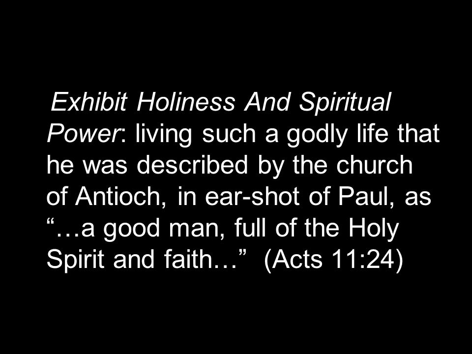 "Exhibit Holiness And Spiritual Power: living such a godly life that he was described by the church of Antioch, in ear-shot of Paul, as ""…a good man, f"
