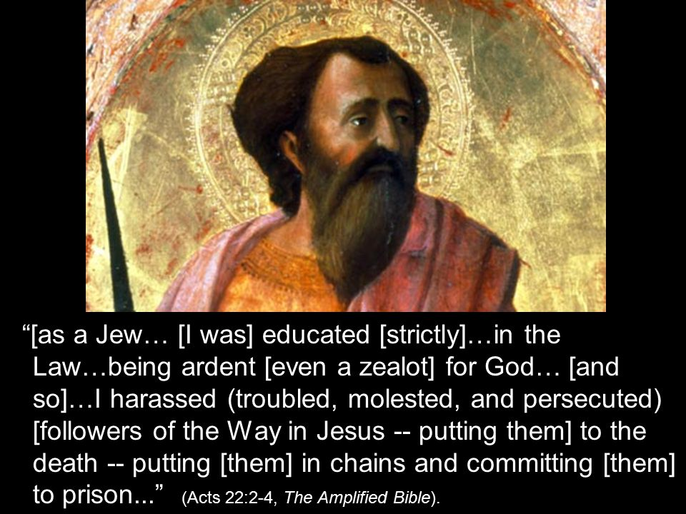 """[as a Jew… [I was] educated [strictly]…in the Law…being ardent [even a zealot] for God… [and so]…I harassed (troubled, molested, and persecuted) [fol"