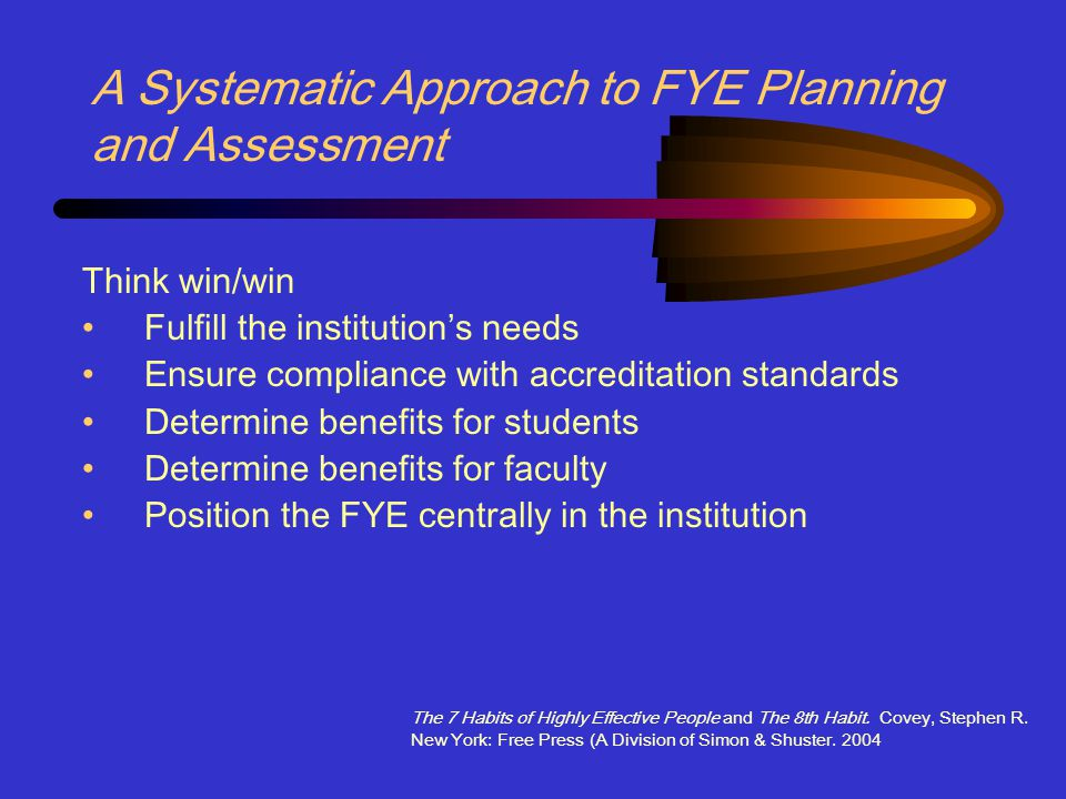 A Systematic Approach to FYE Planning and Assessment Think win/win Fulfill the institution's needs Ensure compliance with accreditation standards Determine benefits for students Determine benefits for faculty Position the FYE centrally in the institution The 7 Habits of Highly Effective People and The 8th Habit.