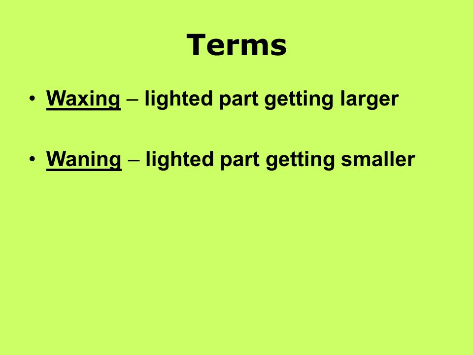 Terms Waxing – lighted part getting larger Waning – lighted part getting smaller