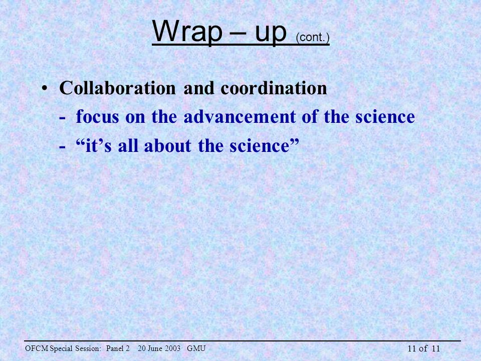 "11 of 11 Wrap – up (cont.) Collaboration and coordination - focus on the advancement of the science - ""it's all about the science"" OFCM Special Sessio"
