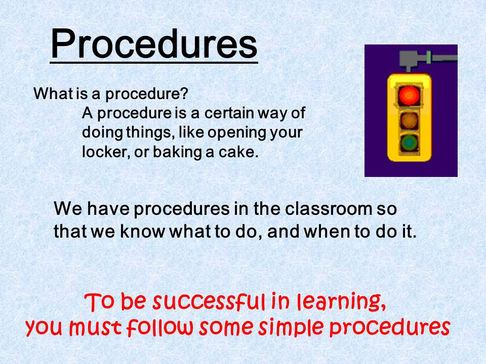 Procedures We have procedures in the classroom so that we know what to do, and when to do it. What is a procedure? A procedure is a certain way of doi