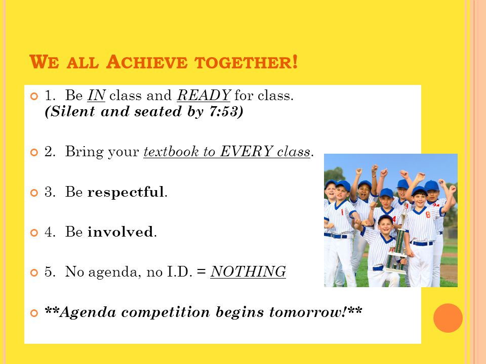 W E ALL A CHIEVE TOGETHER . 1. Be IN class and READY for class.