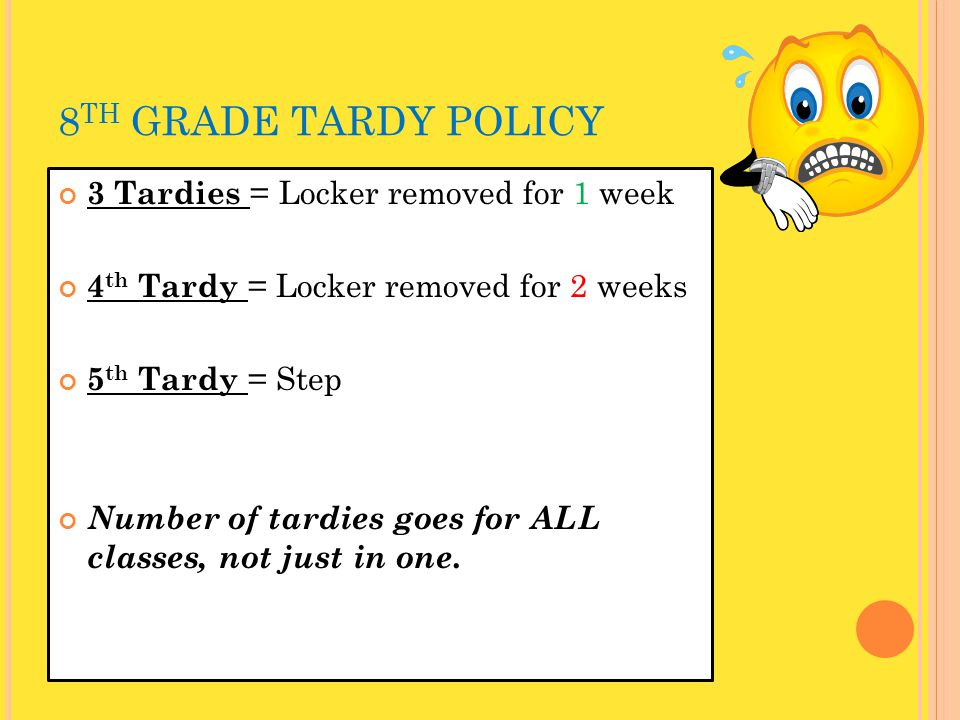 8 TH GRADE TARDY POLICY 3 Tardies = Locker removed for 1 week 4 th Tardy = Locker removed for 2 weeks 5 th Tardy = Step Number of tardies goes for ALL classes, not just in one.