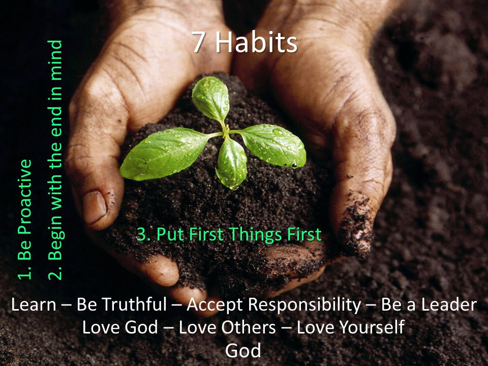 God Love God – Love Others – Love Yourself Learn – Be Truthful – Accept Responsibility – Be a Leader 7 Habits 3.