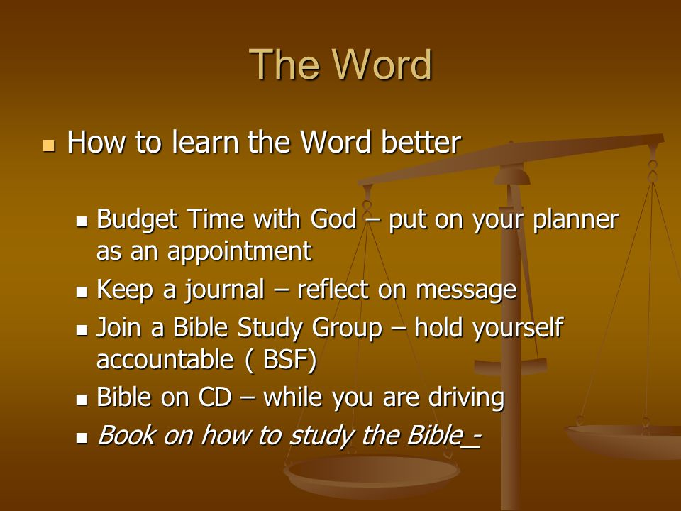 The Word How to learn the Word better How to learn the Word better Budget Time with God – put on your planner as an appointment Budget Time with God –
