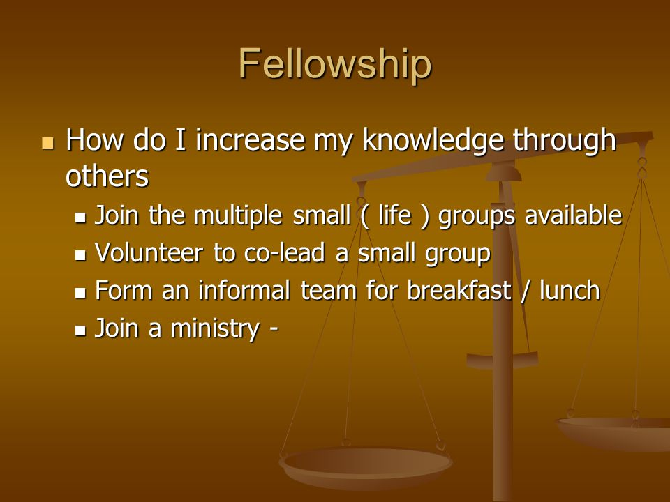 Fellowship How do I increase my knowledge through others How do I increase my knowledge through others Join the multiple small ( life ) groups available Join the multiple small ( life ) groups available Volunteer to co-lead a small group Volunteer to co-lead a small group Form an informal team for breakfast / lunch Form an informal team for breakfast / lunch Join a ministry - Join a ministry -