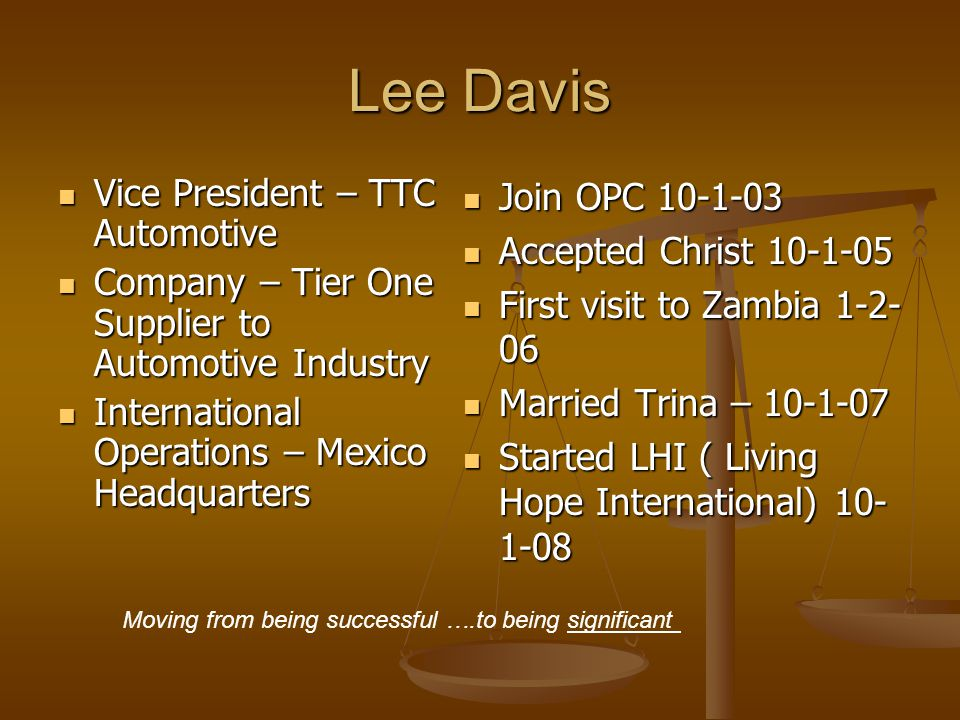 Lee Davis Vice President – TTC Automotive Vice President – TTC Automotive Company – Tier One Supplier to Automotive Industry Company – Tier One Supplier to Automotive Industry International Operations – Mexico Headquarters International Operations – Mexico Headquarters Join OPC 10-1-03 Accepted Christ 10-1-05 First visit to Zambia 1-2- 06 Married Trina – 10-1-07 Started LHI ( Living Hope International) 10- 1-08 Moving from being successful ….to being significant