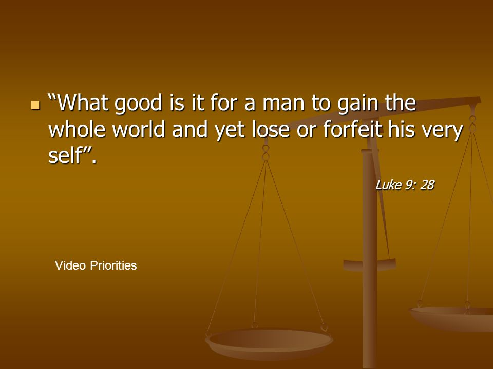 """""""What good is it for a man to gain the whole world and yet lose or forfeit his very self"""". Luke 9: 28 """"What good is it for a man to gain the whole wor"""