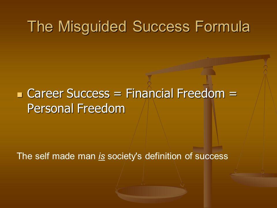 The Misguided Success Formula Career Success = Financial Freedom = Personal Freedom Career Success = Financial Freedom = Personal Freedom The self mad
