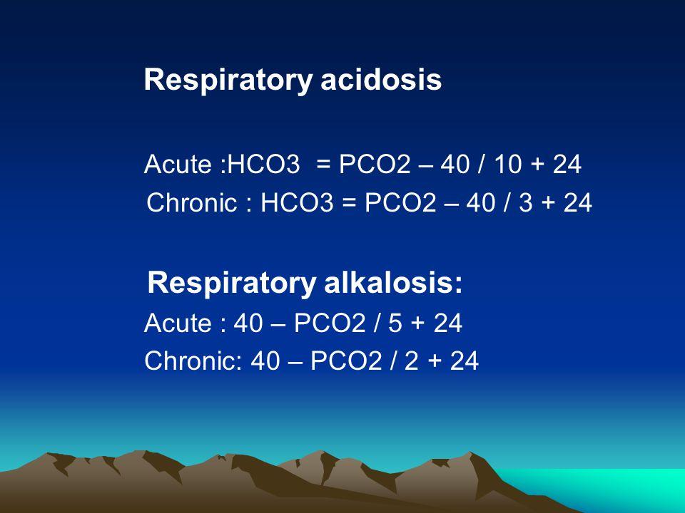 Respiratory acidosis Acute :HCO3 = PCO2 – 40 / 10 + 24 Chronic : HCO3 = PCO2 – 40 / 3 + 24 Respiratory alkalosis: Acute : 40 – PCO2 / 5 + 24 Chronic: