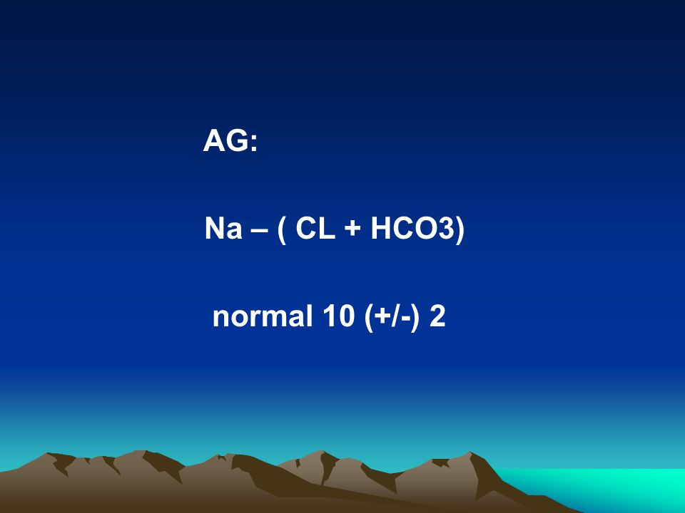 AG: Na – ( CL + HCO3) normal 10 (+/-) 2