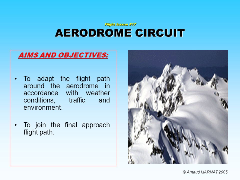 Flight lesson #17 AERODROME CIRCUIT AIMS AND OBJECTIVES: To adapt the flight path around the aerodrome in accordance with weather conditions, traffic and environment.