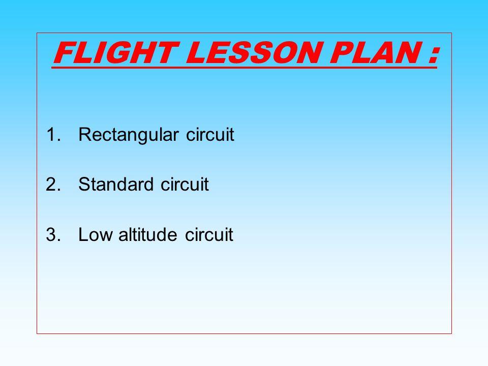 FLIGHT LESSON PLAN : 1.Rectangular circuit 2.Standard circuit 3.Low altitude circuit
