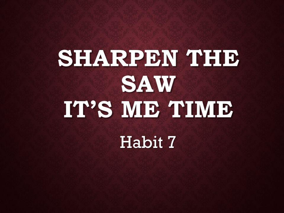 SHARPEN THE SAW IT'S ME TIME Habit 7