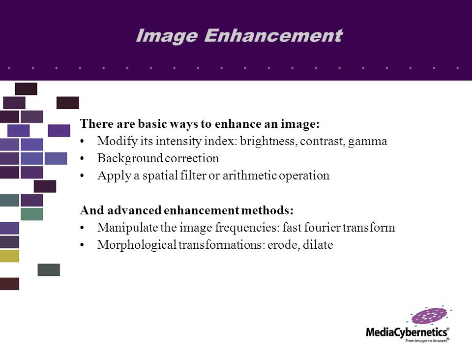 Image Enhancement There are basic ways to enhance an image: Modify its intensity index: brightness, contrast, gamma Background correction Apply a spatial filter or arithmetic operation And advanced enhancement methods: Manipulate the image frequencies: fast fourier transform Morphological transformations: erode, dilate