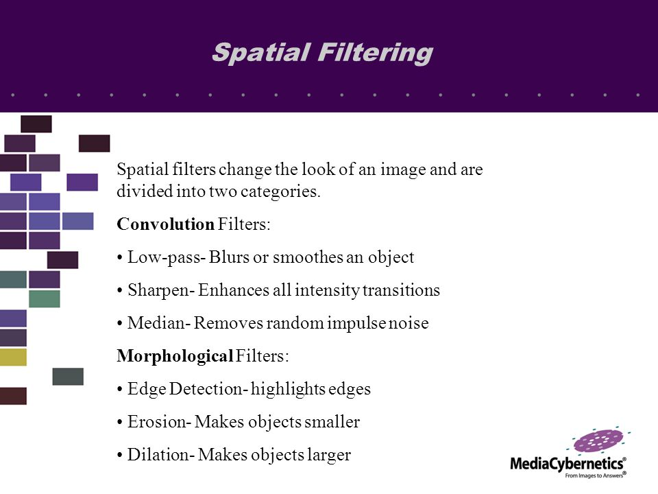 Spatial filters change the look of an image and are divided into two categories. Convolution Filters: Low-pass- Blurs or smoothes an object Sharpen- E