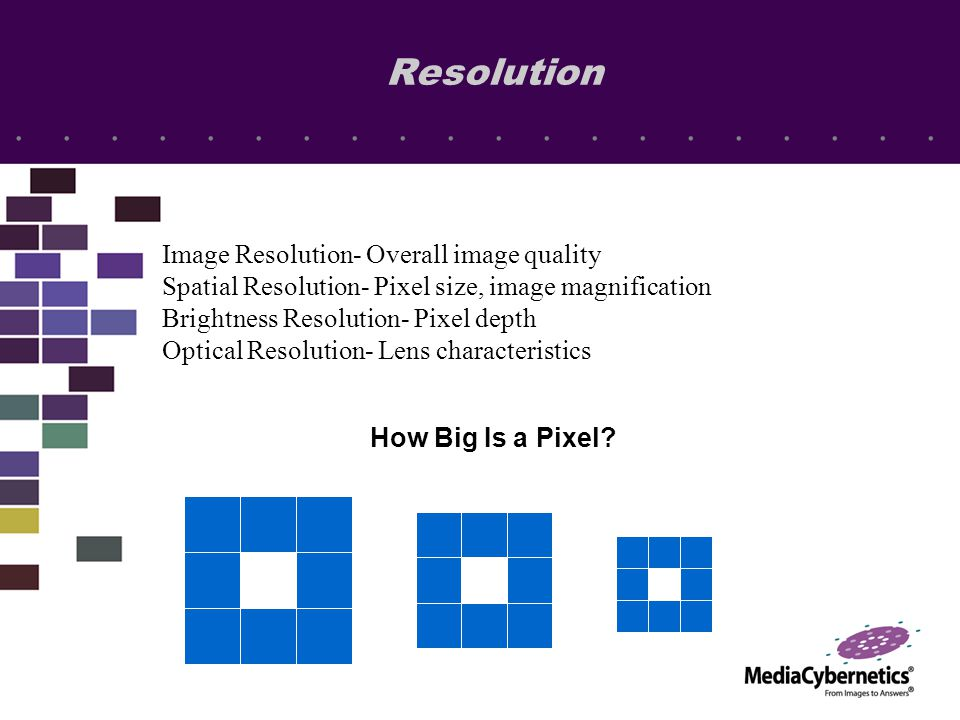 Resolution Image Resolution- Overall image quality Spatial Resolution- Pixel size, image magnification Brightness Resolution- Pixel depth Optical Resolution- Lens characteristics How Big Is a Pixel?