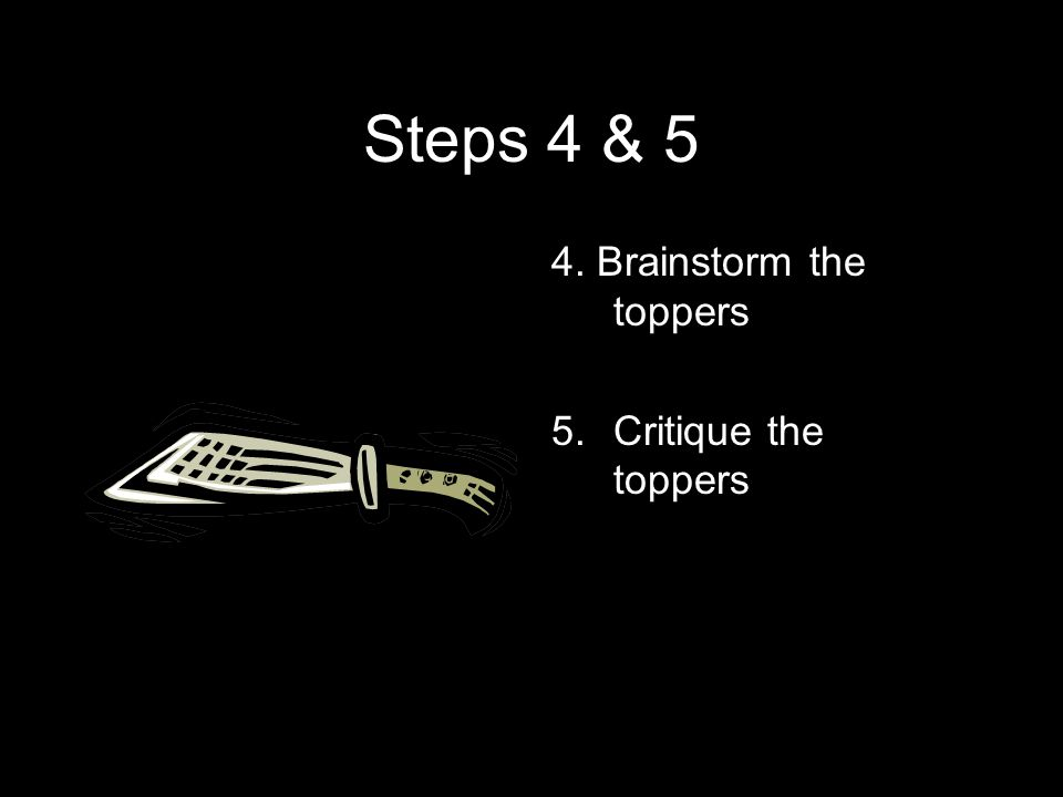 Steps 4 & 5 4. Brainstorm the toppers 5.Critique the toppers