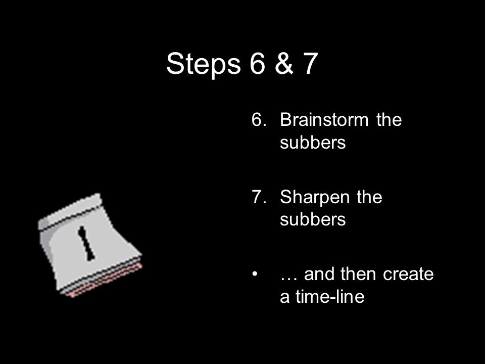 Steps 6 & 7 6.Brainstorm the subbers 7.Sharpen the subbers … and then create a time-line