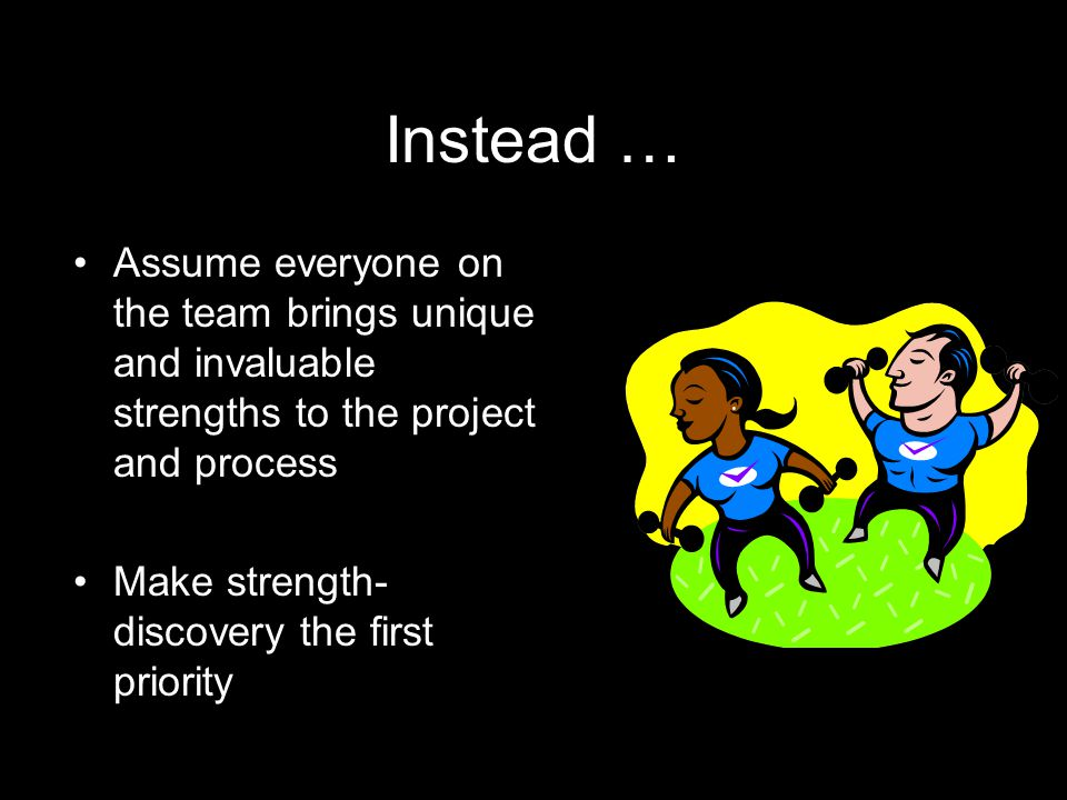 Instead … Assume everyone on the team brings unique and invaluable strengths to the project and process Make strength- discovery the first priority