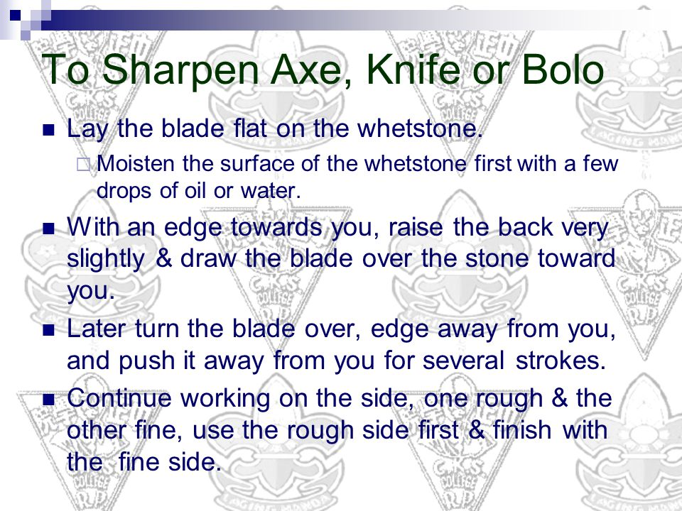 To Sharpen Axe, Knife or Bolo Lay the blade flat on the whetstone.