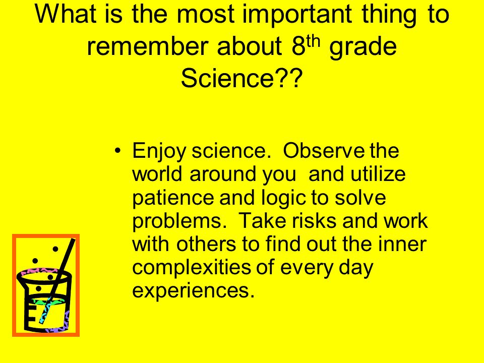 What is the most important thing to remember about 8 th grade Science?? Enjoy science. Observe the world around you and utilize patience and logic to