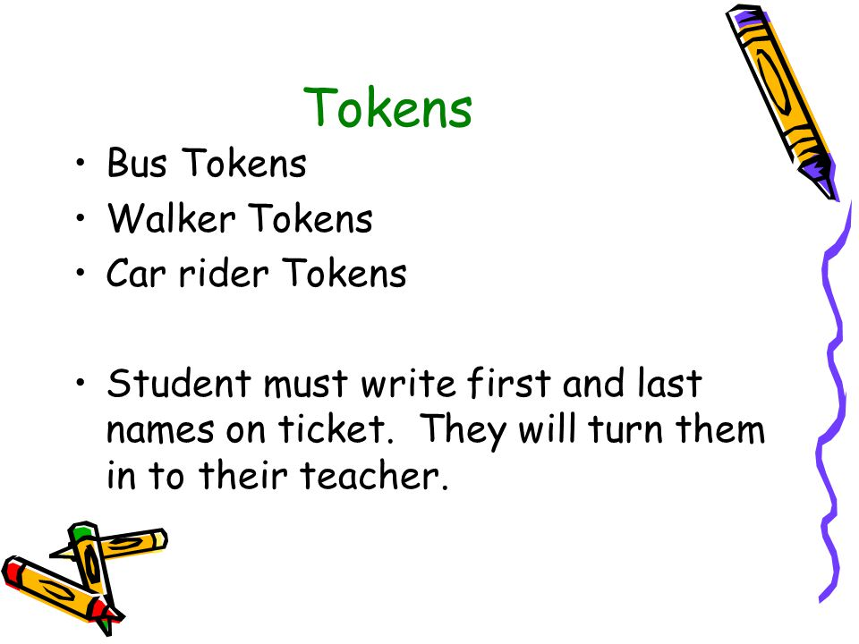 Tokens Bus Tokens Walker Tokens Car rider Tokens Student must write first and last names on ticket. They will turn them in to their teacher.