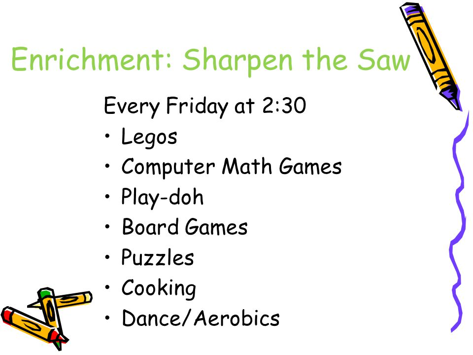 Enrichment: Sharpen the Saw Every Friday at 2:30 Legos Computer Math Games Play-doh Board Games Puzzles Cooking Dance/Aerobics