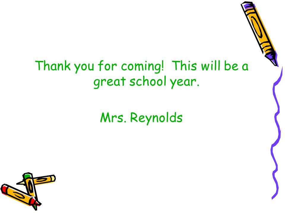 Thank you for coming! This will be a great school year. Mrs. Reynolds