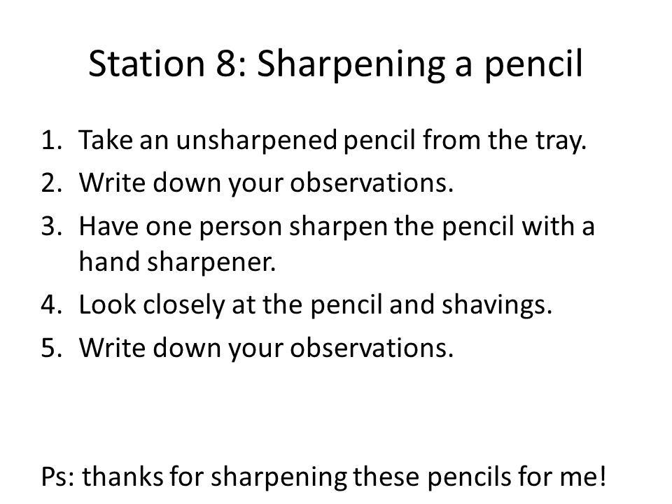 Station 8: Sharpening a pencil 1.Take an unsharpened pencil from the tray. 2.Write down your observations. 3.Have one person sharpen the pencil with a