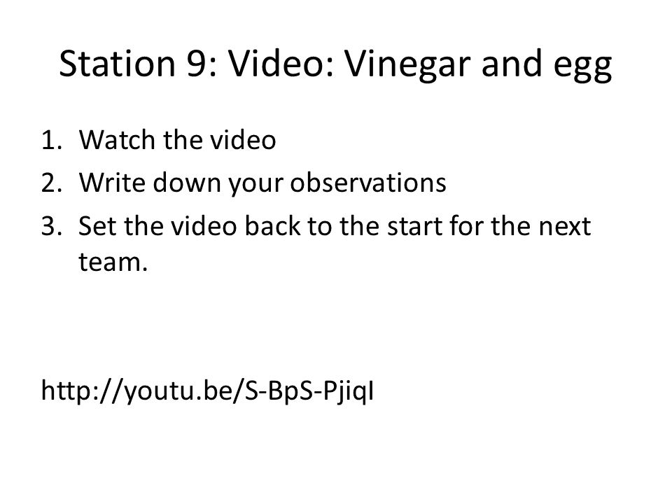 Station 9: Video: Vinegar and egg 1.Watch the video 2.Write down your observations 3.Set the video back to the start for the next team. http://youtu.b