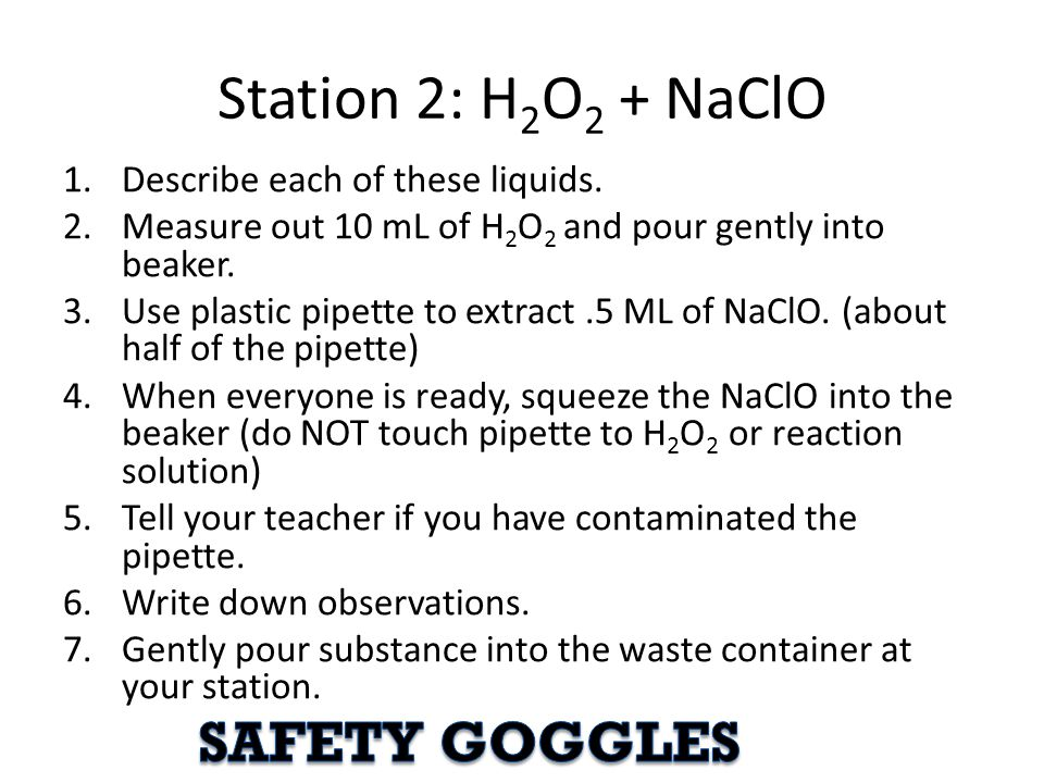 Station 2: H 2 O 2 + NaClO 1.Describe each of these liquids. 2.Measure out 10 mL of H 2 O 2 and pour gently into beaker. 3.Use plastic pipette to extr