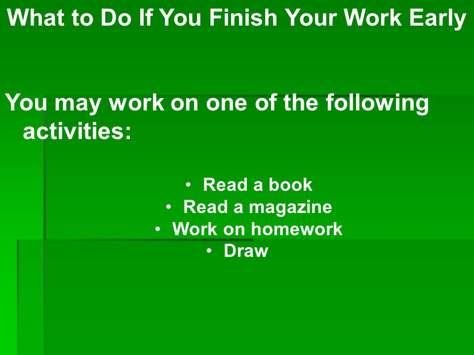 What to Do If You Finish Your Work Early You may work on one of the following activities: Read a book Read a magazine Work on homework Draw