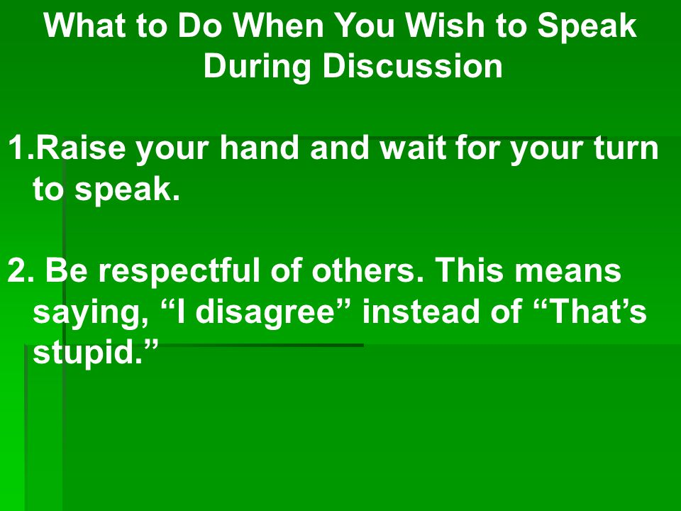 What to Do When You Wish to Speak During Discussion 1.Raise your hand and wait for your turn to speak. 2. Be respectful of others. This means saying,