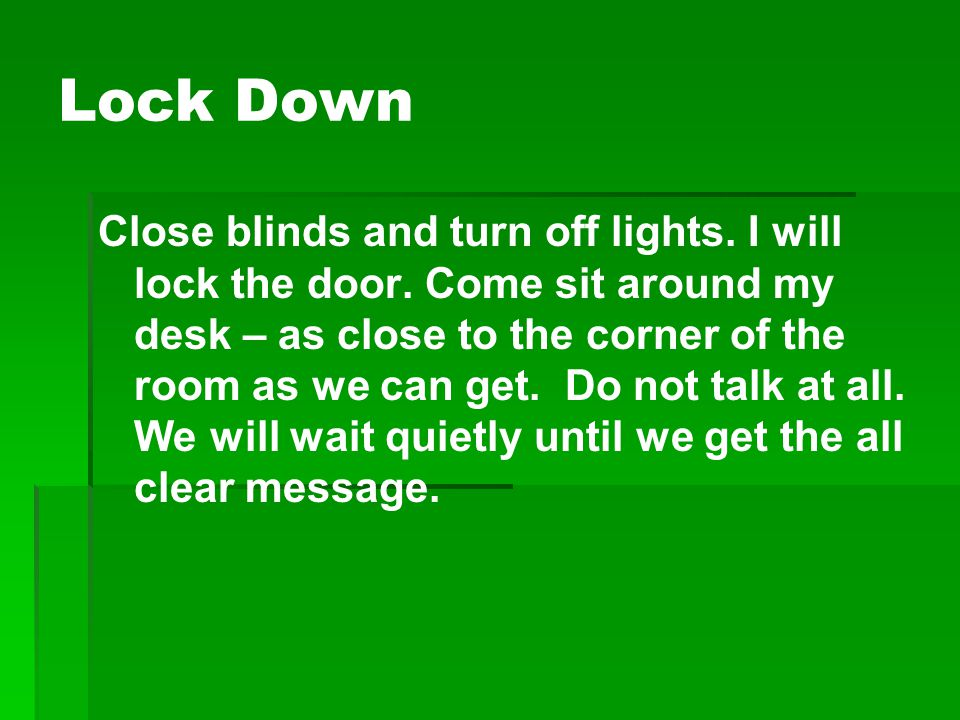 Lock Down Close blinds and turn off lights. I will lock the door. Come sit around my desk – as close to the corner of the room as we can get. Do not t