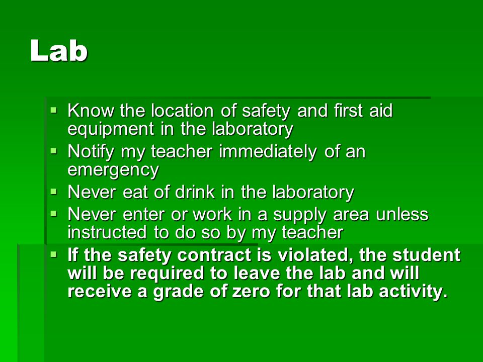 Lab  Know the location of safety and first aid equipment in the laboratory  Notify my teacher immediately of an emergency  Never eat of drink in th