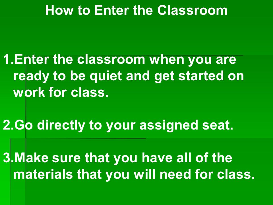How to Enter the Classroom 1.Enter the classroom when you are ready to be quiet and get started on work for class. 2.Go directly to your assigned seat