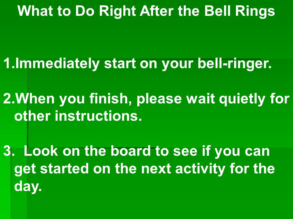 What to Do Right After the Bell Rings 1.Immediately start on your bell-ringer. 2.When you finish, please wait quietly for other instructions. 3. Look