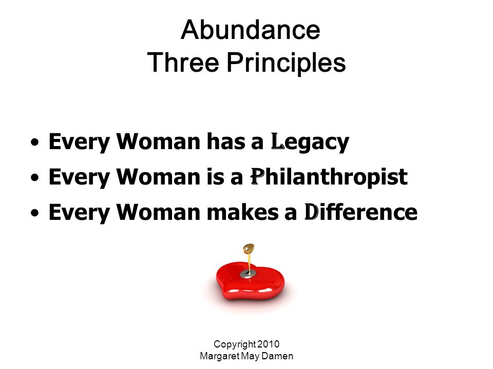 Copyright 2010 Margaret May Damen Abundance Three Principles Every Woman has a L egacy Every Woman is a P hilanthropist Every Woman makes a D ifference